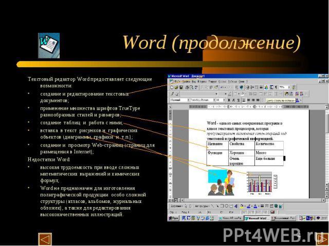 Word (продолжение) Текстовый редактор Word предоставляет следующие возможности: создание и редактирование текстовых документов; применение множества шрифтов TrueType разнообразных стилей и размеров; создание таблиц и работа с ними; вставка в текст р…