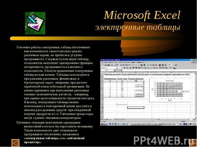 Microsoft Excel электронные таблицы Освоение работы электронных таблиц обеспечивает вам возможность самостоятельно решать различные задачи, не прибегая к услугам программиста. Создавая ту или иную таблицу, пользователь выполняет одновременно функции…
