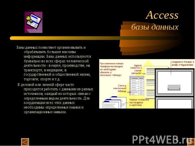 Access базы данных Базы данных позволяют организовывать и обрабатывать большие массивы информации. Базы данных используются буквально во всех сферах человеческой деятельности - в науке, производстве, на транспорте, в медицине, в государственной и об…