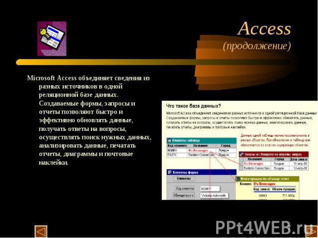 Microsoft Access объединяет сведения из разных источников в одной реляционной базе данных. Создаваемые формы, запросы и отчеты позволяют быстро и эффективно обновлять данные, получать ответы на вопросы, осуществлять поиск нужных данных, анализироват…