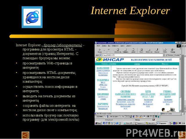 Internet Explorer - броузер (обоозреватель) - программа для просмотра HTML - документов (страниц Интернета). С помощью броузера мы можем: просматривать Web-страницы в интернете; просматривать HTML-документы, хранящиеся на жестком диске компьютера; о…