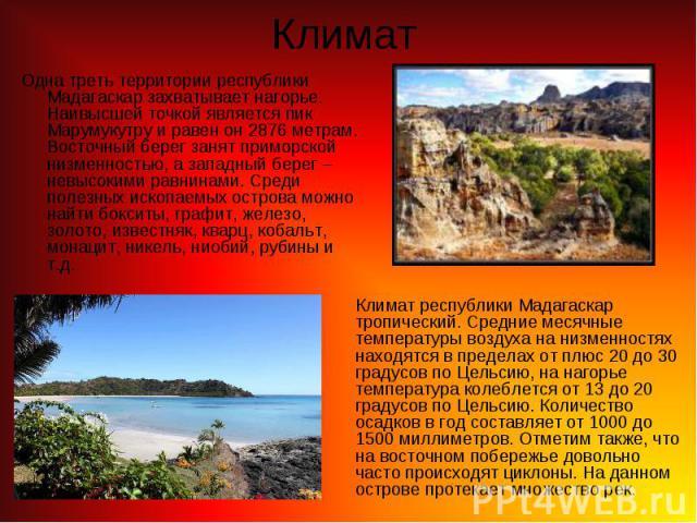 Одна треть территории республики Мадагаскар захватывает нагорье. Наивысшей точкой является пик Марумукутру и равен он 2876 метрам. Восточный берег занят приморской низменностью, а западный берег – невысокими равнинами. Среди полезных ископаемых остр…