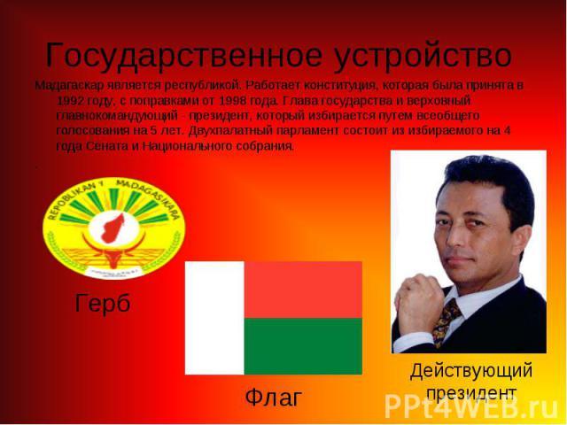 Мадагаскар является республикой. Работает конституция, которая была принята в 1992 году, с поправками от 1998 года. Глава государства и верховный главнокомандующий - президент, который избирается путем всеобщего голосования на 5 лет. Двухпалатный па…