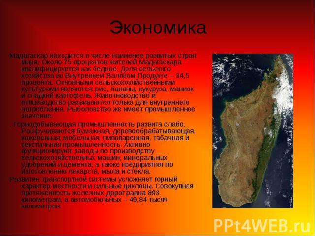 Мадагаскар находится в числе наименее развитых стран мира. Около 75 процентов жителей Мадагаскара квалифицируется как бедное. Доля сельского хозяйства во Внутреннем Валовом Продукте – 34,5 процента. Основными сельскохозяйственными культурами являютс…