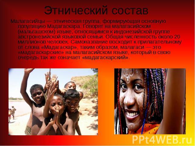 Малагасийцы— этническая группа, формирующая основную популяцию Мадагаскара. Говорят на малагасийском (мальгашском) языке, относящимся к индонезийской группе австронезийской языковой семьи. Общая численность около 20 миллионов человек. Самоназв…