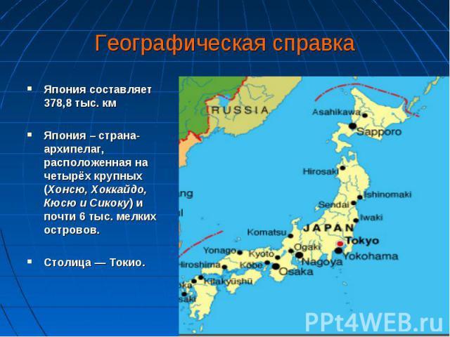 Япония составляет 378,8 тыс. км Япония составляет 378,8 тыс. км Япония – страна-архипелаг, расположенная на четырёх крупных (Хонсю, Хоккайдо, Кюсю и Сикоку) и почти 6 тыс. мелких островов. Столица — Токио.