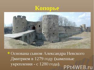 Копорье Основана сыном Александра Невского Дмитрием в 1279 году (каменные укрепл
