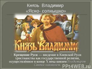 Князь Владимир «Ясно- солнышко» Крещение Руси— введение в Киевской Руси христиа