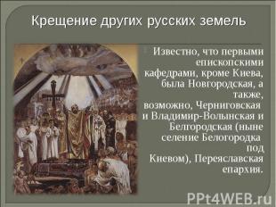 Крещение других русских земель Известно, что первыми епископскими кафедрами, кро