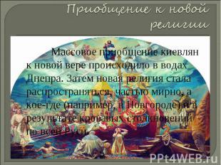 Приобщение к новой религии Массовое приобщение киевлян к новой вере происходило