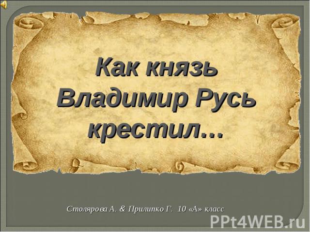Как князь Владимир Русь крестил Столярова А. & Прилипко Г. 10 «А» класс