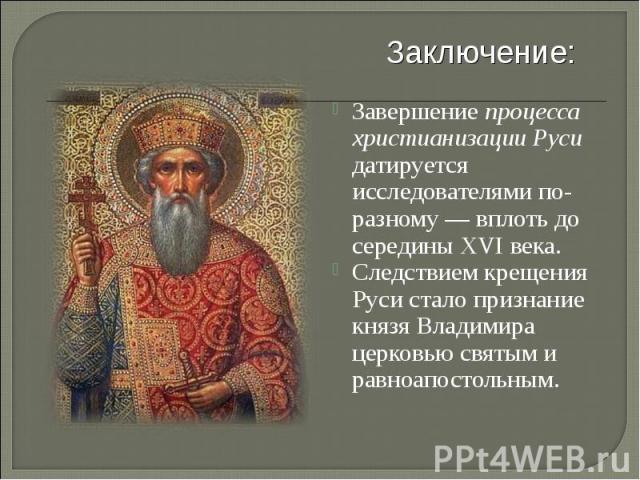 Заключение: Завершение процесса христианизации Руси датируется исследователями по-разному— вплоть до серединыXVI века. Следствием крещения Руси стало признание князя Владимира церковьюсвятыми равноапостольным.