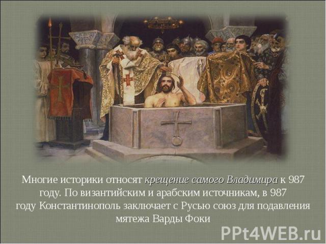 Многие историки относят крещение самого Владимира к987 году. По византийским и арабским источникам, в987 годуКонстантинополь заключает с Русью союз для подавления мятежаВарды Фоки