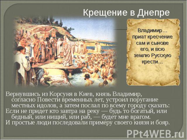 Крещение в Днепре Вернувшись изКорсунявКиев, князь Владимир, согласноПовести временных лет, устроил поругание местныхидолов, а затем послал по всему городу сказать: Если не придет кто завтра на реку— будь то богатый, или бедный, или нищий, или…