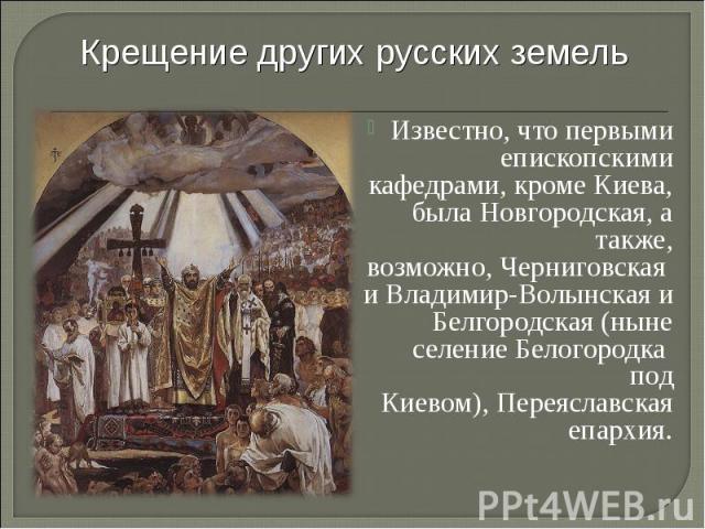 Крещение других русских земель Известно, что первыми епископскими кафедрами, кроме Киева, былаНовгородская, а также, возможно,ЧерниговскаяиВладимир-Волынскаяи Белгородская (ныне селение Белогородка под Киевом),Переяславская епархия.