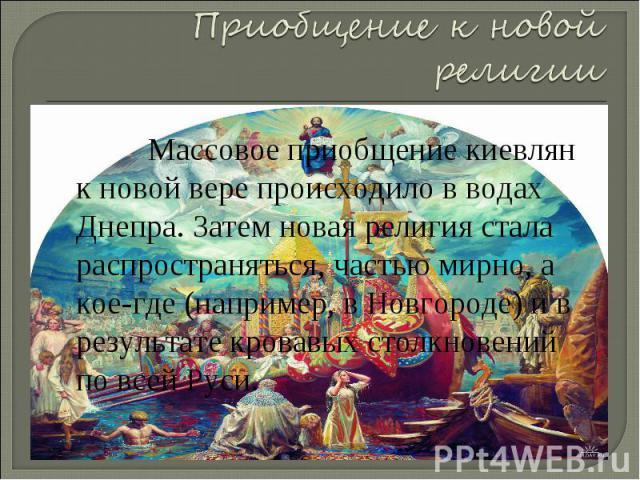 Приобщение к новой религии Массовое приобщение киевлян к новой вере происходило в водах Днепра. Затем новая религия стала распространяться, частью мирно, а кое-где (например, в Новгороде) и в результате кровавых столкновений по всей Руси.