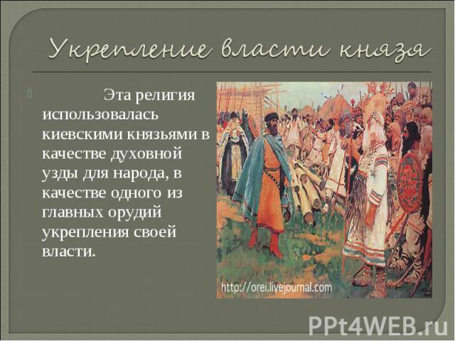 Укрепление власти князя Эта религия использовалась киевскими князьями в качестве духовной узды для народа, в качестве одного из главных орудий укрепления своей власти.