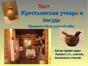 Тест Крестьянская утварь и посуда Предметы быта русской избы Автор презентации: