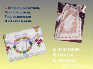 9. Мочили, колотили, Рвали, крутили, Узор вышивали И на стол клали. а) полотенце