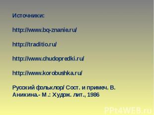 Источники: http://www.bq-znanie.ru/ http://traditio.ru/ http://www.chudopredki.r