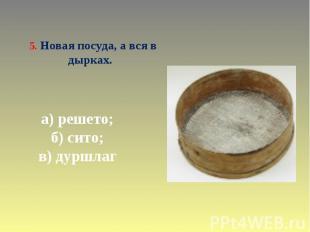 5. Новая посуда, а вся в дырках. а) решето; б) сито; в) дуршлаг