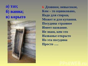 а) таз; б) ванна; в) корыто 6. Длинное, невысокое, Кем – то оцинковано, Надо для