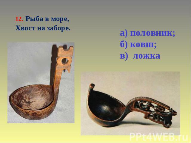 12. Рыба в море, Хвост на заборе. а) половник; б) ковш; в) ложка