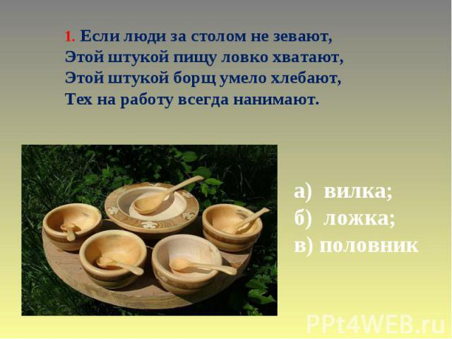 1. Если люди за столом не зевают, Этой штукой пищу ловко хватают, Этой штукой борщ умело хлебают, Тех на работу всегда нанимают. а) вилка; б) ложка; в) половник