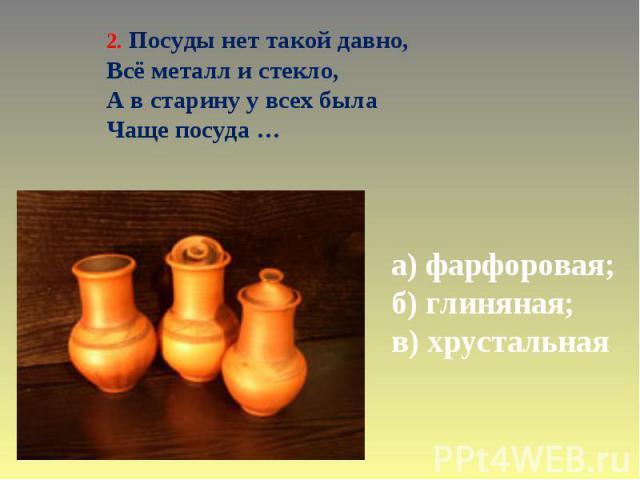 2. Посуды нет такой давно, Всё металл и стекло, А в старину у всех была Чаще посуда … а) фарфоровая; б) глиняная; в) хрустальная