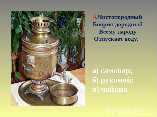 4.Чистопородный Боярин дородный Всему народу Отпускает воду. а) самовар; б) рукомой; в) чайник