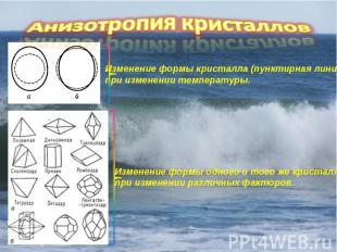 Анизотропия кристаллов Изменение формы кристалла (пунктирная линия) при изменени