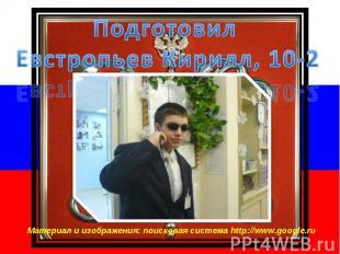 Подготовил Евстропьев Кирилл, 10-2 Материал и изображения: поисковая система htt