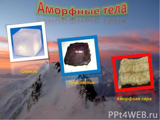 Аморфные тела Стекло Пластелин Аморфная сера