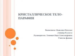 Кристаллическое тело- парафин Выполнила: Яковлева Наталья ученица 8 класса Руков
