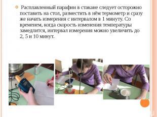 Расплавленный парафин в стакане следует осторожно поставить на стол, разместить