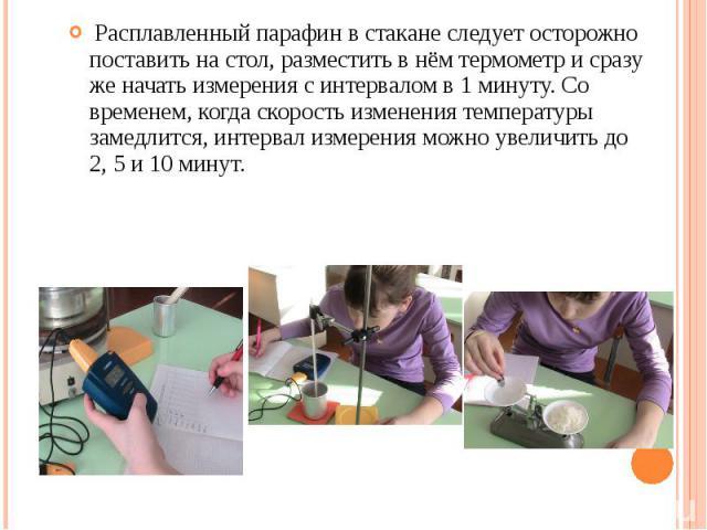 Расплавленный парафин в стакане следует осторожно поставить на стол, разместить в нём термометр и сразу же начать измерения с интервалом в 1 минуту. Со временем, когда скорость изменения температуры замедлится, интервал измерения можно увеличить до …