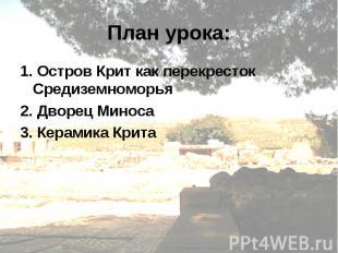 План урока:1. Остров Крит как перекресток Средиземноморья 2. Дворец Миноса 3. Ке