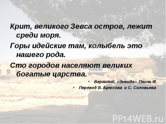 Крит, великого Зевса остров, лежит среди моря. Горы идейские там, колыбель это нашего рода. Сто городов населяют великих богатые царства. Вергилий, «Энеида». Песнь III Перевод В. Брюсова и С. Соловьева