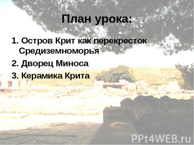 План урока:1. Остров Крит как перекресток Средиземноморья 2. Дворец Миноса 3. Керамика Крита