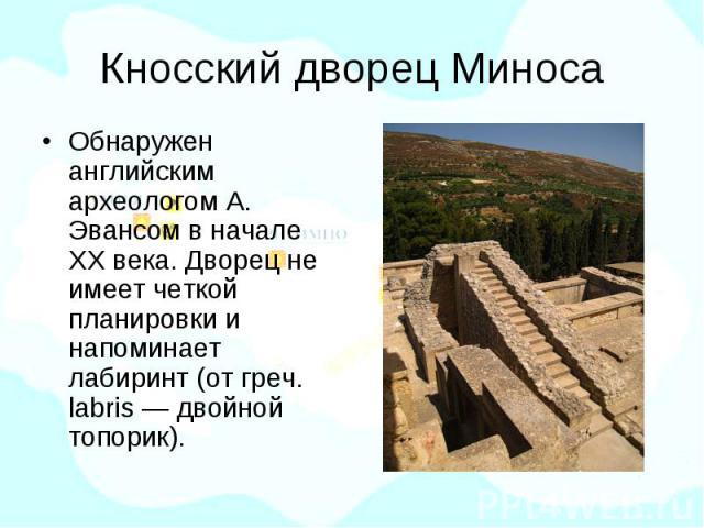 Кносский дворец Миноса Обнаружен английским археологом А. Эвансом в начале ХХ века. Дворец не имеет четкой планировки и напоминает лабиринт (от греч. labris — двойной топорик).