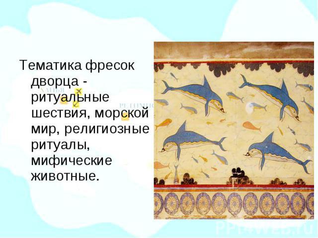 Тематика фресок дворца - ритуальные шествия, морской мир, религиозные ритуалы, мифические животные.