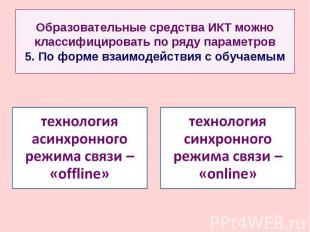 Образовательные средства ИКТ можно классифицировать по ряду параметров 5. По фор