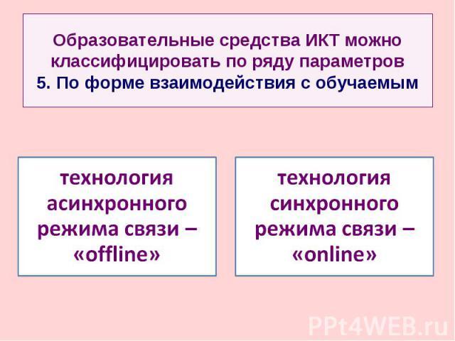 Образовательные средства ИКТ можно классифицировать по ряду параметров 5. По форме взаимодействия с обучаемымтехнология асинхронного режима связи – «offline» технология синхронного режима связи – «online»