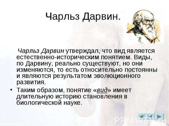 Чарльз Дарвин. Чарльз Дарвин утверждал, что вид является естественно-историческим понятием. Виды, по Дарвину, реально существуют, но они изменяются, то есть относительно постоянны и являются результатом эволюционного развития. Таким образом, понятие…