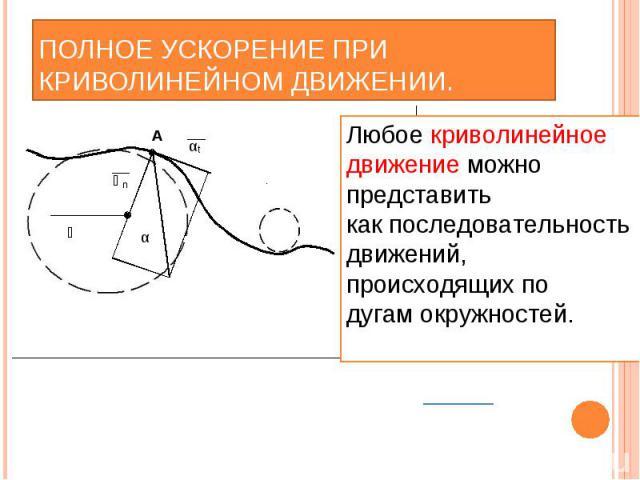 Полное ускорение при криволинейном движении. Любое криволинейное движение можно представить как последовательность движений, происходящих по дугам окружностей.