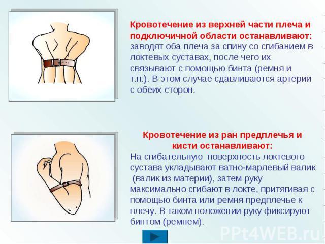 Кровотечение из верхней части плеча и подключичной области останавливают: заводят оба плеча за спину со сгибанием в локтевых суставах, после чего их связывают с помощью бинта (ремня и т.п.). В этом случае сдавливаются артерии с обеих сторон. Кровоте…