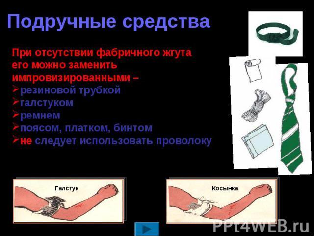 Подручные средстваПри отсутствии фабричного жгута его можно заменить импровизированными – резиновой трубкой галстуком ремнем поясом, платком, бинтом не следует использовать проволоку