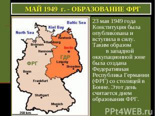 МАЙ 1949 г. - ОБРАЗОВАНИЕ ФРГ 23 мая 1949 года Конституция была опубликована и в