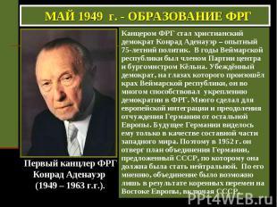 МАЙ 1949 г. - ОБРАЗОВАНИЕ ФРГ Канцером ФРГ стал христианский демократ Конрад Аде