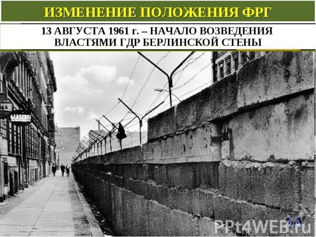 ИЗМЕНЕНИЕ ПОЛОЖЕНИЯ ФРГ 13 АВГУСТА 1961 г. – НАЧАЛО ВОЗВЕДЕНИЯ ВЛАСТЯМИ ГДР БЕРЛИНСКОЙ СТЕНЫ